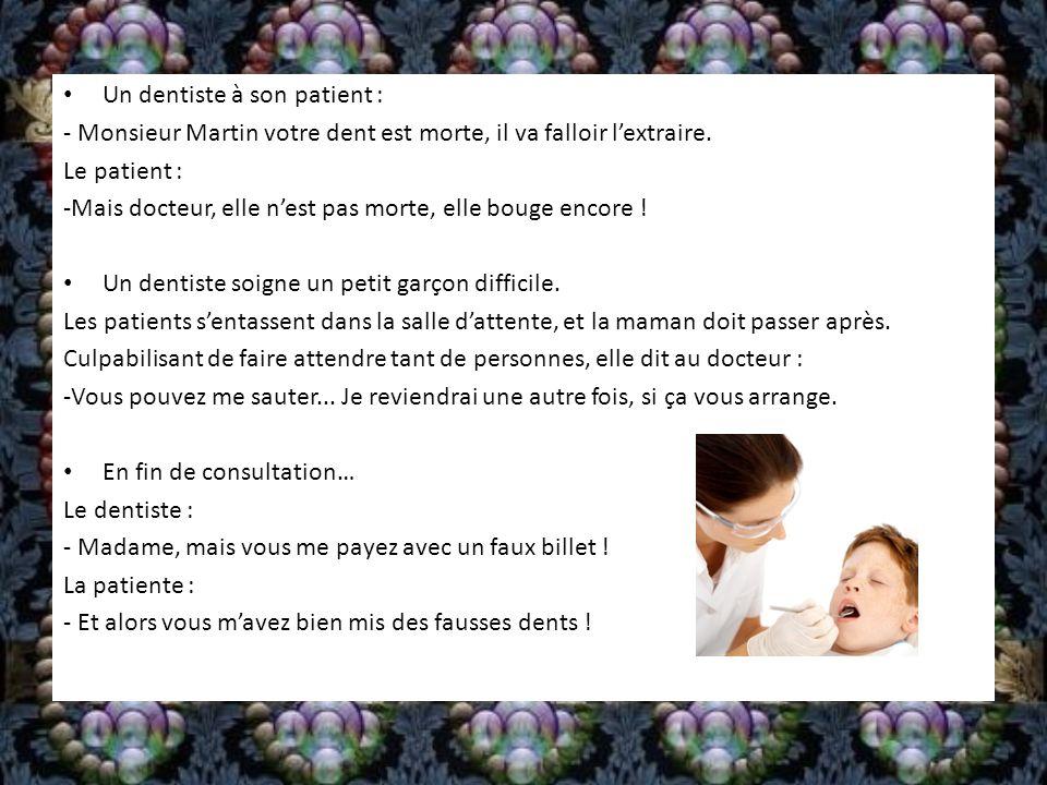 Un dentiste à son patient : - Monsieur Martin votre dent est morte, il va falloir lextraire. Le patient : -Mais docteur, elle nest pas morte, elle bou