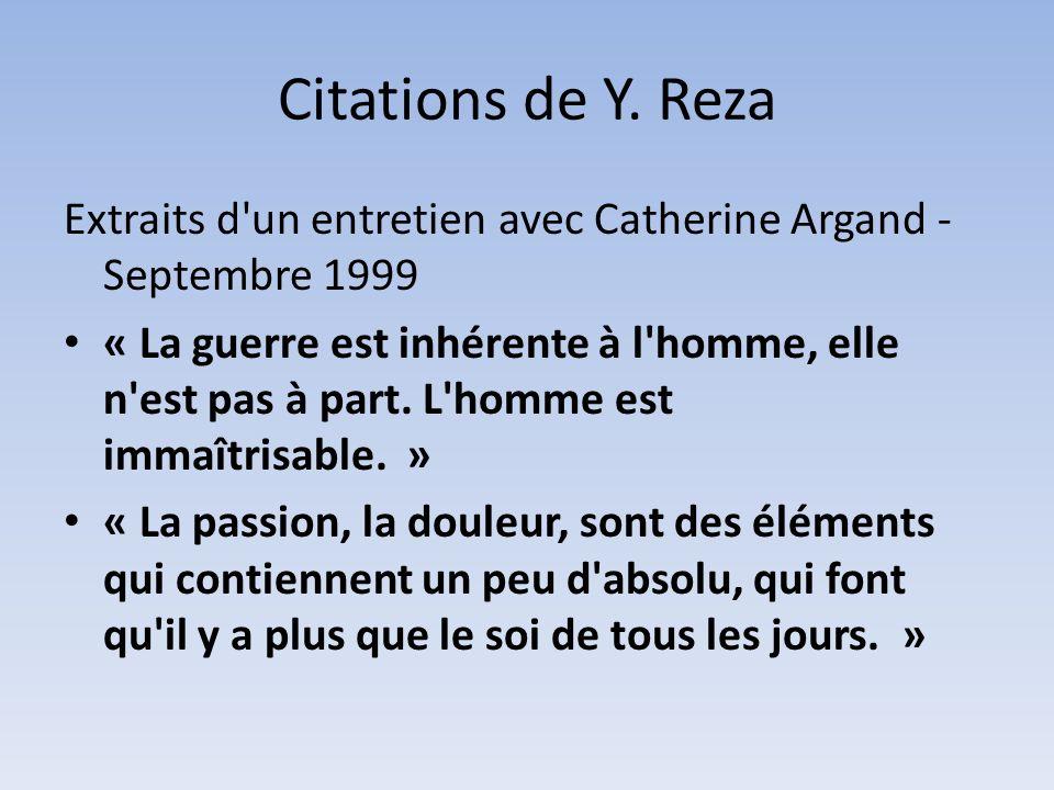 Citations de Y. Reza Extraits d'un entretien avec Catherine Argand - Septembre 1999 « La guerre est inhérente à l'homme, elle n'est pas à part. L'homm