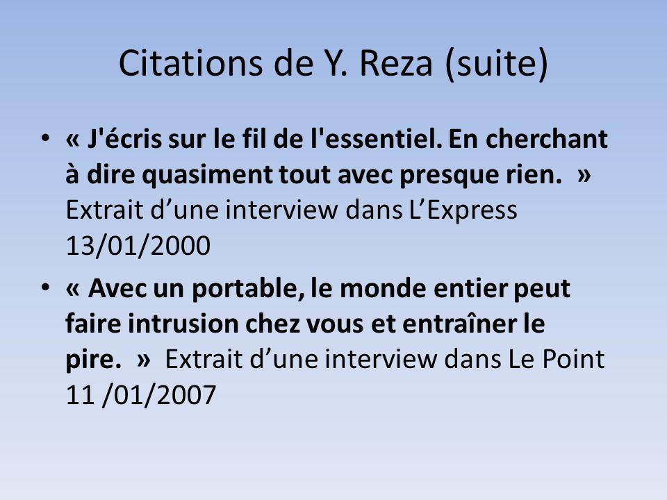 Citations de Y. Reza (suite) « J'écris sur le fil de l'essentiel. En cherchant à dire quasiment tout avec presque rien. » Extrait dune interview dans