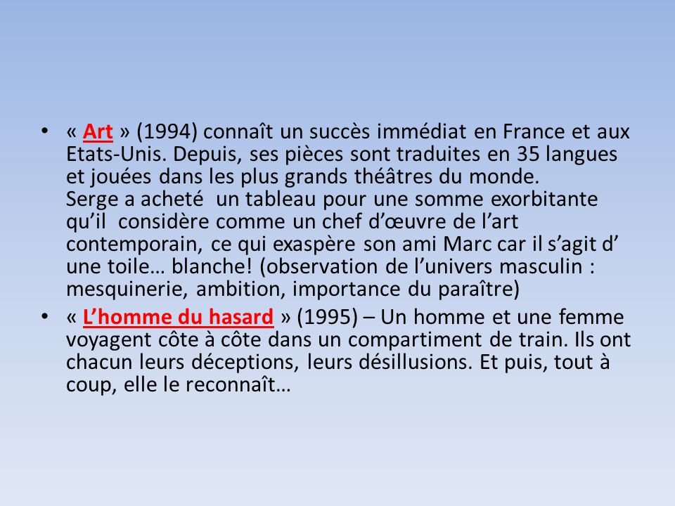 « Art » (1994) connaît un succès immédiat en France et aux Etats-Unis. Depuis, ses pièces sont traduites en 35 langues et jouées dans les plus grands