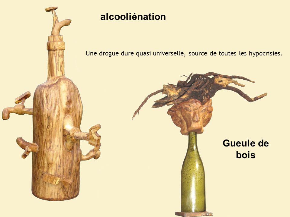 alcooliénation Gueule de bois Une drogue dure quasi universelle, source de toutes les hypocrisies.