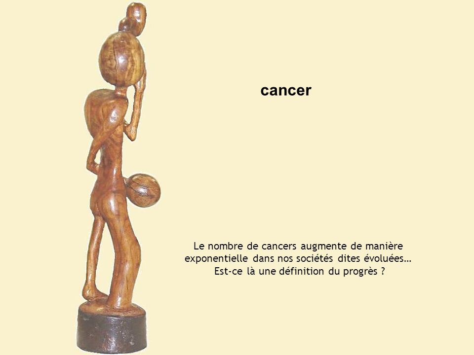 cancer Le nombre de cancers augmente de manière exponentielle dans nos sociétés dites évoluées… Est-ce là une définition du progrès ?