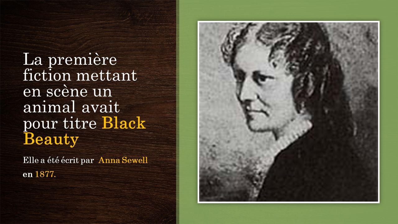 La première fiction mettant en scène un animal avait pour titre Black Beauty Elle a été écrit par Anna Sewell en 1877.
