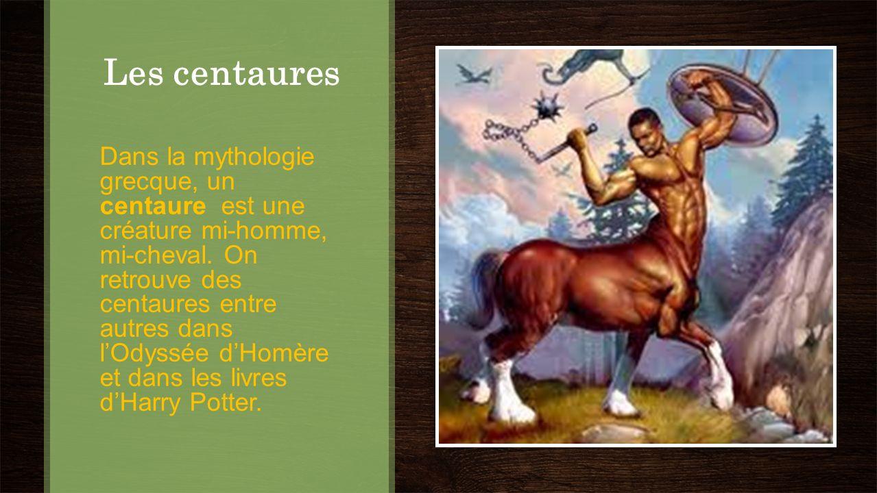 Les centaures Dans la mythologie grecque, un centaure est une créature mi-homme, mi-cheval. On retrouve des centaures entre autres dans lOdyssée dHomè