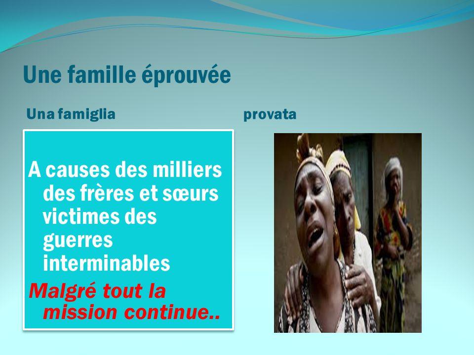 Une famille éprouvée Una famiglia provata A causes des milliers des frères et sœurs victimes des guerres interminables Malgré tout la mission continue