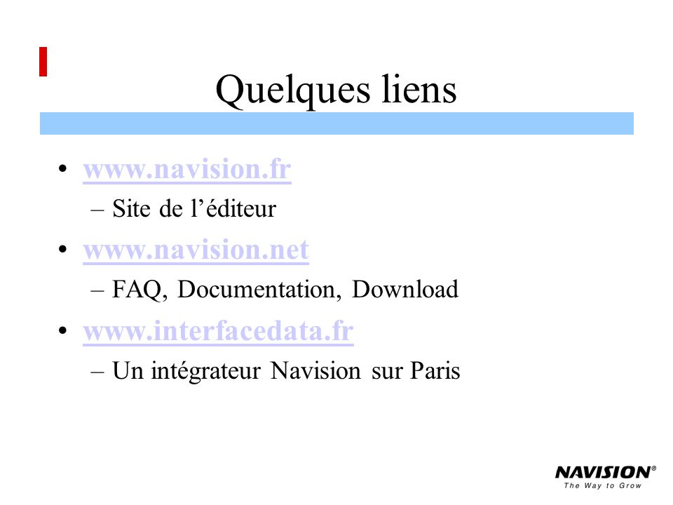Quelques liens www.navision.fr –Site de léditeur www.navision.net –FAQ, Documentation, Download www.interfacedata.fr –Un intégrateur Navision sur Paris