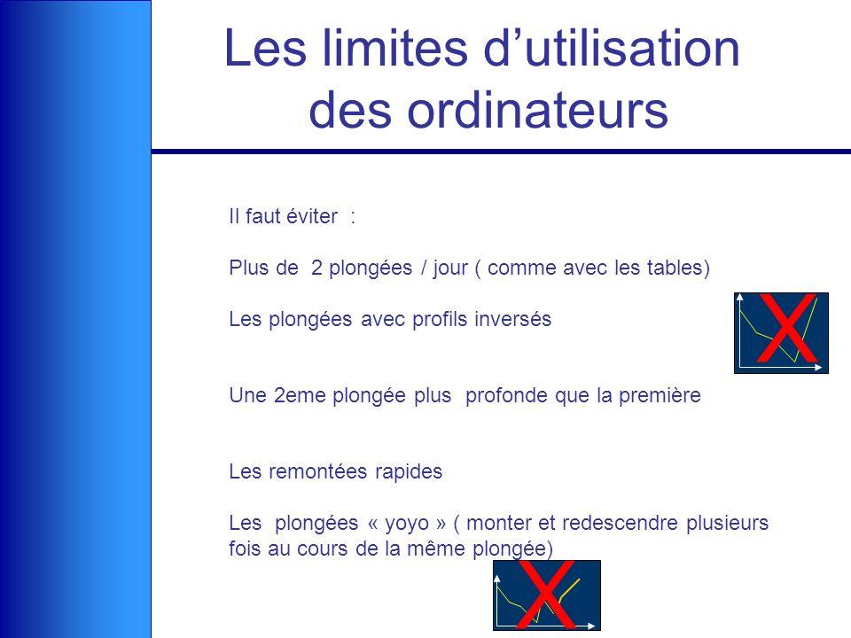 Les limites dutilisation des ordinateurs Il faut éviter : Plus de 2 plongées / jour ( comme avec les tables) Les plongées avec profils inversés Une 2e