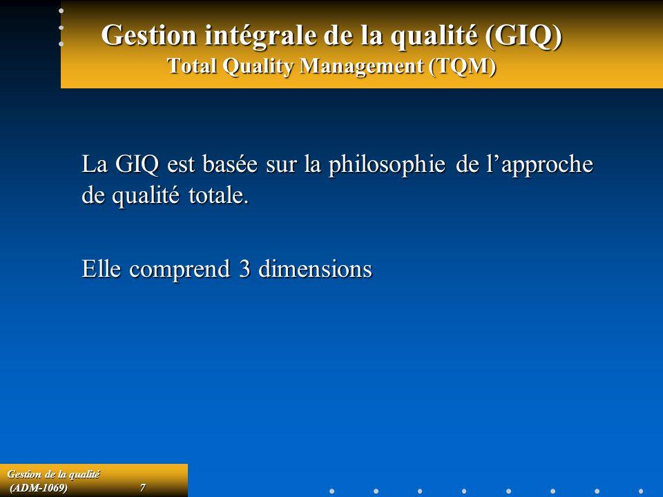 Gestion de la qualité (ADM-1069)7 (ADM-1069)7 Gestion intégrale de la qualité (GIQ) Total Quality Management (TQM) La GIQ est basée sur la philosophie de lapproche de qualité totale.