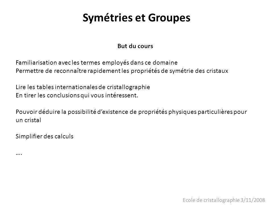 Ecole de cristallographie 3/11/2008 Symétries et Groupes Les 230 Groupes despace Crystal system Point Group Space Group Triclinic 1P1 P-1 Monoclinic 2P2, P2 1, C2 mPm, Pc, Cm, Cc 2/mP2/m, P2 1 /m, C2/m, P2/c, P2 1 /c, C2/c Orthorhombic 222 P222, P222 1, P2 1 2 1 2, P2 1 2 1 2 1, C222 1, C222, F222, I222, I2 1 2 1 2 1 mm2 Pmm2, Pmc2 1, Pcc2, Pma2 1, Pca2 1, Pnc2 1, Pmn2 1, Pba2, Pna2 1, Pnn2, Cmm2, Cmc2 1, Ccc2, Amm2, Abm2, Ama2, Aba2, Fmm2, Fdd2, Imm2, Iba2, Ima2 mmm Pmmm, Pnnn, Pccm, Pban, Pmma, Pnna, Pmna, Pcca, Pbam, Pccn, Pbcm, Pnnm, Pmmn, Pbcn, Pbca, Pnma,Cmcm, Cmca, Cmmm, Cccm, Cmma, Ccca, Fmmm, Fddd, Immm, Ibam, Ibca, Imma Tetragonal 4P4, P4 1, P4 2, P4 3, I4, I4 1 -4P-4, I-4 4/mP4/m, P4 2 /m, P4/n, P4 2 /n, I4/m, I4 1 /a 422 P422, P42 1 2, P4 1 22, P4 1 2 1 2, P4 2 22, P4 2 2 1 2, P4 3 22, P4 3 2 1 2, I422, I4 1 22 4mm P4mm, P4bm, P4 2 cm, P4 2 nm, P4cc, P4nc, P4 2 mc, P4 2 bc,I4mm, I4cm, I4 1 md, I4 1 cd -4m P-42m, P-42c, P-42 1 m, P-42 1 c, P-4m2, P-4c2, P-4b2, P- 4n2, I-4m2, I-4c2, I-42m, I-42d 4/mmm P4/mmm, P4/mcc, P4/nbm, P4/nnc, P4/mbm, P4/mnc, P4/nmm, P4/ncc, P4 2 /mmc, P4 2 /mcm, P4 2 /nbc, P4 2 /nnm, P4 2 /mbc, P4 2 /mnm, P4 2 /nmc, P4 2 /ncm, I4/mmm, I4/mcm, I4 1 /amd, I4 1 /acd Crystal system Point Group Space Group Trigonal Hexagonal 3P3, P3 1, P3 2, R3 -3P-3, R-3 32P312, P321, P3 1 12, P3 1 21, P3 2 12, P3 2 21, R32 3mP3m1, P31m, P3c1, P31c, R3m, R3c -3mP-31m, P-31c, P-3m1, P-3c1, R-3m, R-3c 6P6,P6 1, P6 5, P6 3, P6 2, P6 4 -6P-6 6/mP6/m, P6 3 /m 622P622, P6 1 22, P6 5 22, P6 2 22, P6 4 22, P6 3 22 6mmP6mm, P6cc, P6 3 cm, P6 3 mc -6mP-6m2, P-6c2, P-62m, P-62c 6/mm m P6/mmm, P6/mcc, P6 3 /mcm, P6 3 /mmc Cubic 23P23, F23, I23, P2 1 3, I2 1 3 m-3Pm-3, Pn-3, Fm-3, Fd-3, Im-3, Pa-3, Ia-3 432 P432, P4 2 32, F432, F4 1 32, I432, P4 3 32, P4 1 32, I4 1 32 -43mP-43m, F-43m, I-43m, P-43n, F-43c, I-43d m-3m Pm-3m, Pn-3n, Pm-3n, Pn-3m, Fm-3m, Fm-3c, Fd-3m, Fd-3c, Im-3m, Ia-3d