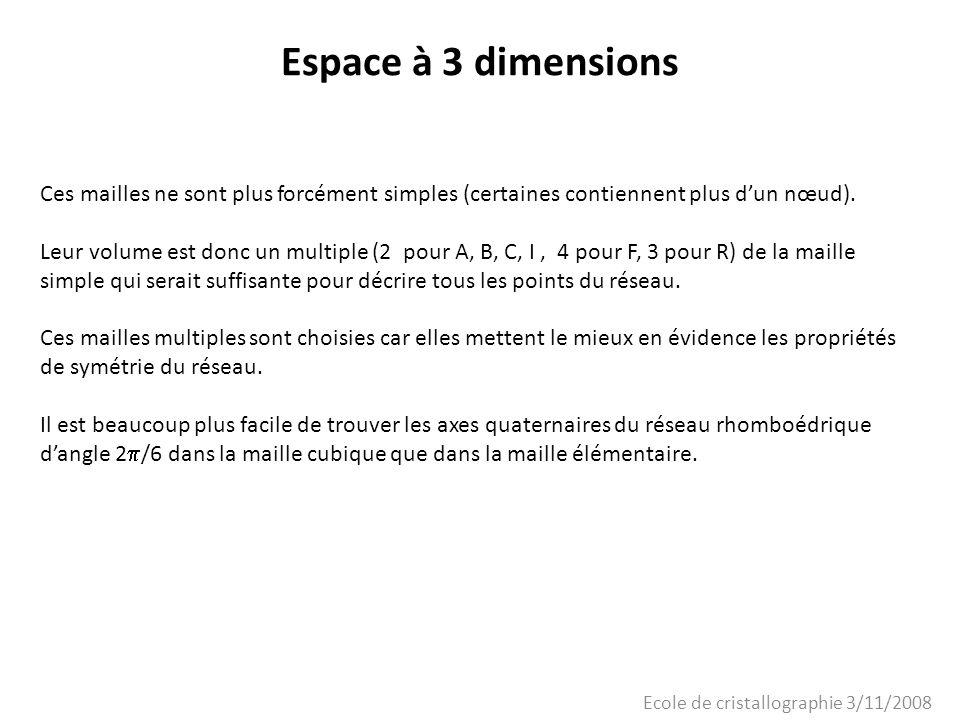 Ecole de cristallographie 3/11/2008 Espace à 3 dimensions Ces mailles ne sont plus forcément simples (certaines contiennent plus dun nœud). Leur volum