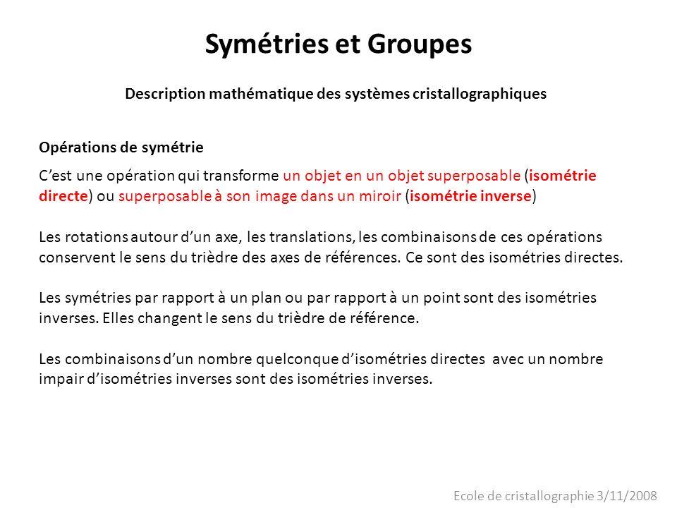 Ecole de cristallographie 3/11/2008 Symétries et Groupes Description mathématique des systèmes cristallographiques Opérations de symétrie Cest une opé