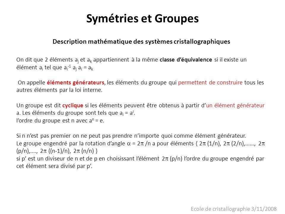 Ecole de cristallographie 3/11/2008 Symétries et Groupes Description mathématique des systèmes cristallographiques On dit que 2 éléments a j et a k ap