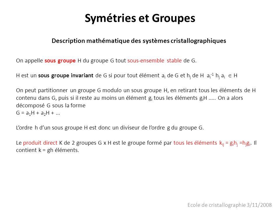 Ecole de cristallographie 3/11/2008 Symétries et Groupes Description mathématique des systèmes cristallographiques On appelle sous groupe H du groupe
