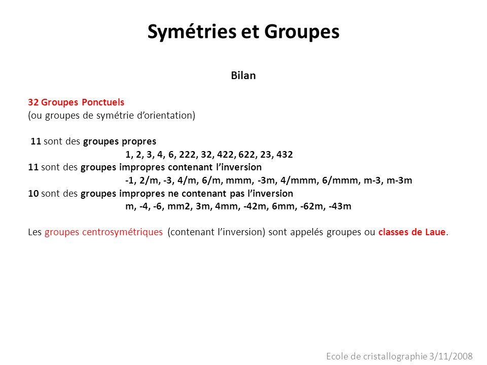 Ecole de cristallographie 3/11/2008 Symétries et Groupes Bilan 32 Groupes Ponctuels (ou groupes de symétrie dorientation) 11 sont des groupes propres
