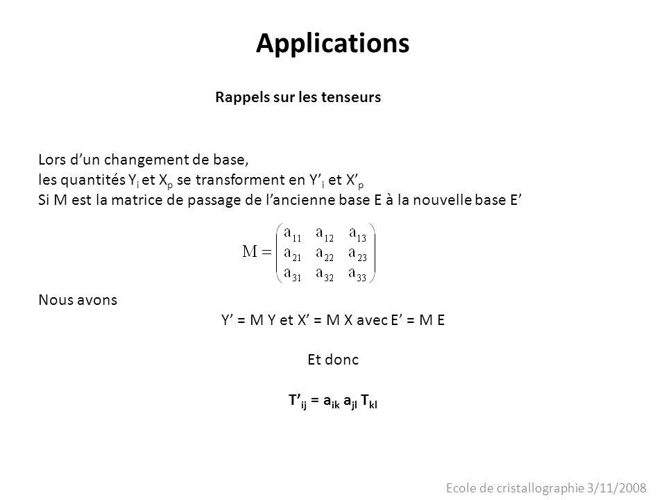 Ecole de cristallographie 3/11/2008 Applications Rappels sur les tenseurs Lors dun changement de base, les quantités Y i et X p se transforment en Y i