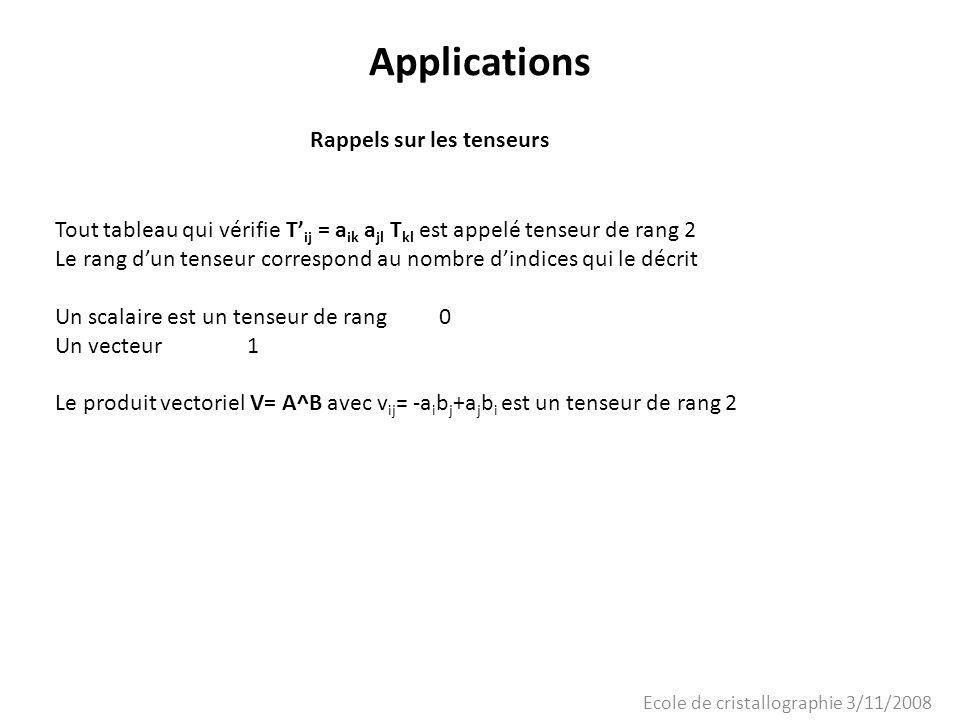 Ecole de cristallographie 3/11/2008 Applications Rappels sur les tenseurs Tout tableau qui vérifie T ij = a ik a jl T kl est appelé tenseur de rang 2