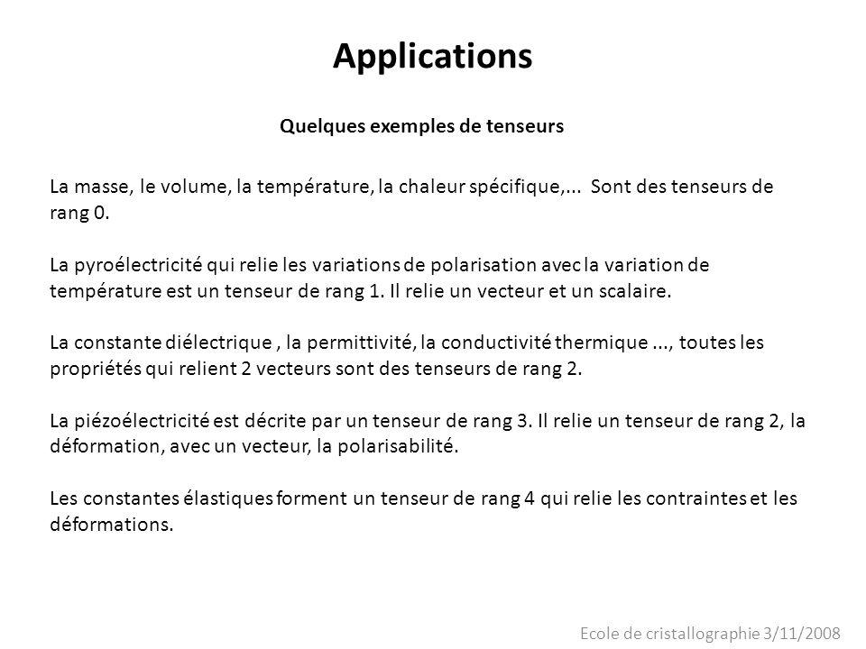 Ecole de cristallographie 3/11/2008 Applications Quelques exemples de tenseurs La masse, le volume, la température, la chaleur spécifique,... Sont des
