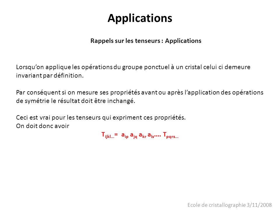 Ecole de cristallographie 3/11/2008 Applications Rappels sur les tenseurs : Applications Lorsquon applique les opérations du groupe ponctuel à un cris