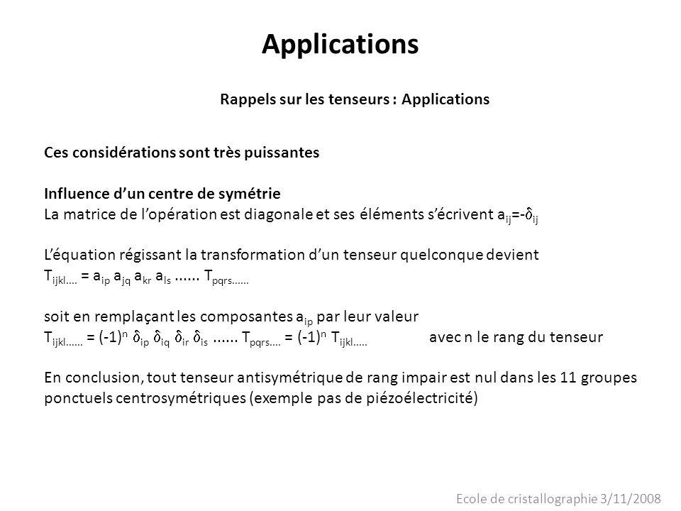 Ecole de cristallographie 3/11/2008 Applications Rappels sur les tenseurs : Applications Ces considérations sont très puissantes Influence dun centre