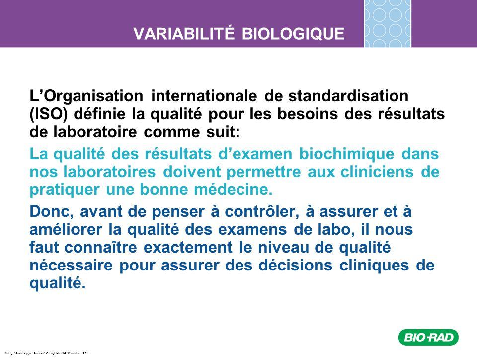 2011_10/Sales Support France/ QSD Logiciels /JBR/ Formation URT2 VARIABILITÉ BIOLOGIQUE Paramètres de la variabilité intra individuelle Erreur totale selon variabilité biologique: TEa désirable < 1.65 (0.50 CVi) + 0.250 (CVi 2 + CVg 2 ) ½ Pour CK et triglycérides, par exemple: Optimale : TEa < 1.65 (0.25 CVi) + 0.125 (CVi 2 + CVg 2 ) ½ Pour Na + et Ca + : Minimale: TEa < 1.65 (0.75 CVi) + 0.375 (CVi 2 + CVg 2 ) ½ Ces données sont disponibles sur un tableau sur le site de Westgard cité dans les références.