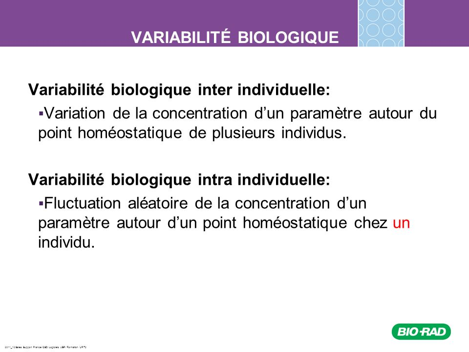 2011_10/Sales Support France/ QSD Logiciels /JBR/ Formation URT2 VARIABILITÉ BIOLOGIQUE Application concrète du concept de variabilité biologique dans le laboratoire Avec les données du contrôle de qualité interne que vous suivez dans le laboratoire (CV%) et les données du contrôle de qualité externe (DigitalPt) duquel on peut dériver le biais par rapport au groupe de pair ou de la valeur cible déterminée par une méthode de référence, il est possible dévaluer lerreur totale sur chacun de ces paramètres et de comparer celles-ci avec les cibles à atteindre, soit: Erreur totale permise CLIA Erreur totale dérivée de la variabilité biologique