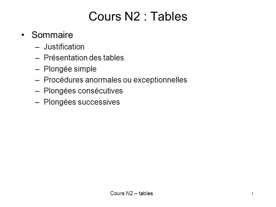 Cours N2 – tables 1 Cours N2 : Tables Sommaire –Justification –Présentation des tables –Plongée simple –Procédures anormales ou exceptionnelles –Plong