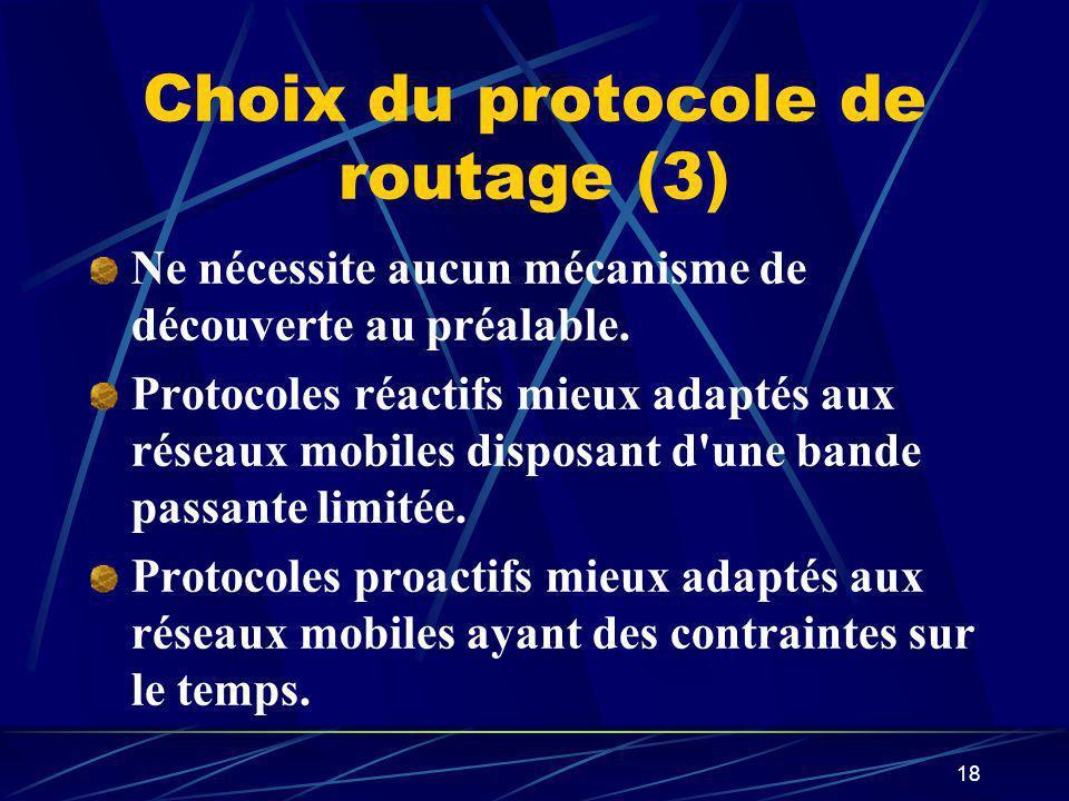 18 Choix du protocole de routage (3) Ne nécessite aucun mécanisme de découverte au préalable. Protocoles réactifs mieux adaptés aux réseaux mobiles di