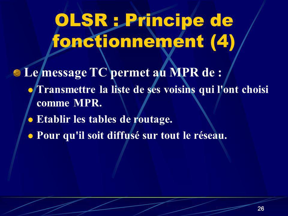 26 OLSR : Principe de fonctionnement (4) Le message TC permet au MPR de : Transmettre la liste de ses voisins qui l'ont choisi comme MPR. Etablir les