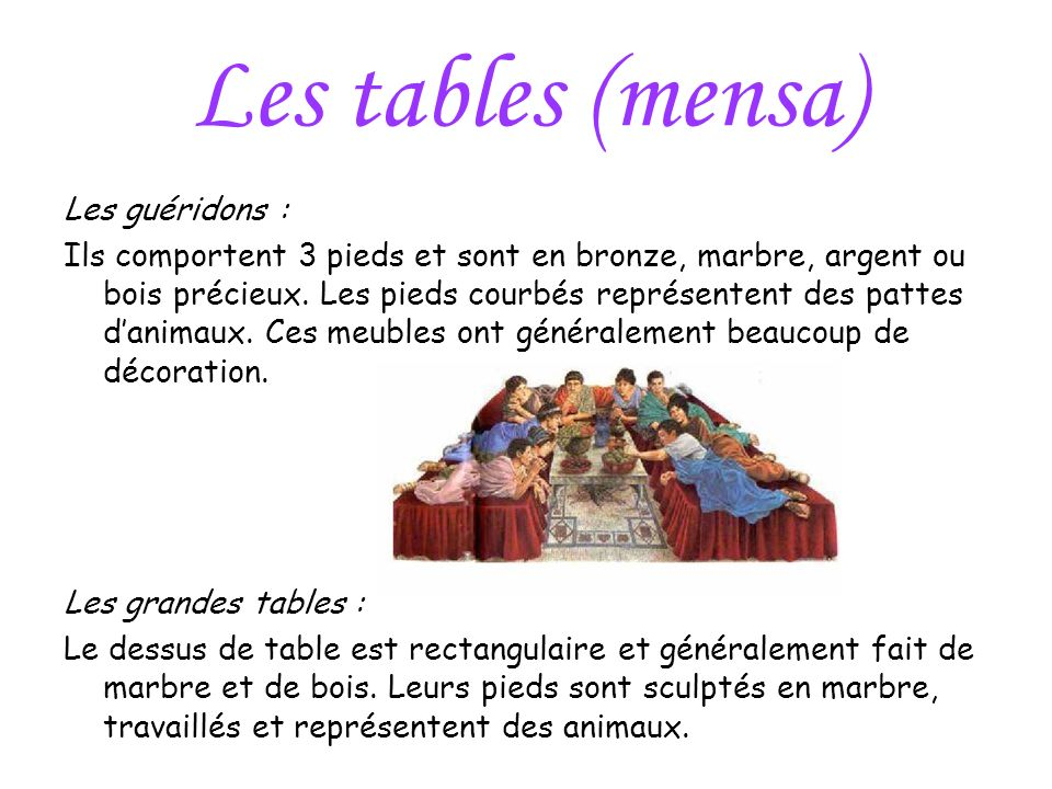 Les tables (mensa) Les guéridons : Ils comportent 3 pieds et sont en bronze, marbre, argent ou bois précieux. Les pieds courbés représentent des patte