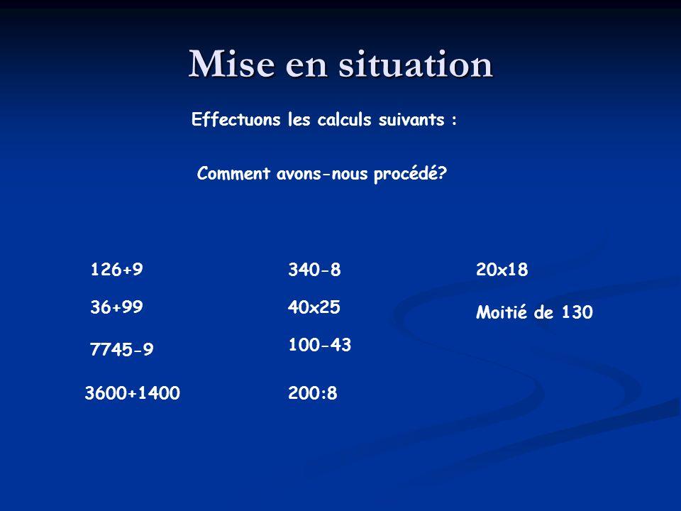 Mise en situation Effectuons les calculs suivants : 126+9 36+99 7745-9 3600+1400 340-8 40x25 20x18 100-43 200:8 Moitié de 130 Comment avons-nous procédé?