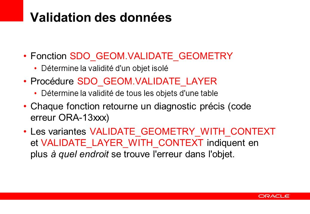 Exemple de validation automatique create or replace trigger counties_geom before insert or update of geom on counties for each row declare status varchar2(10); begin if :new.geom is not null then status := sdo_geom.validate_geometry (:new.geom, 0.5); if status <> TRUE then raise_application_error (-20000, sqlerrm (-status)); end if; end; /
