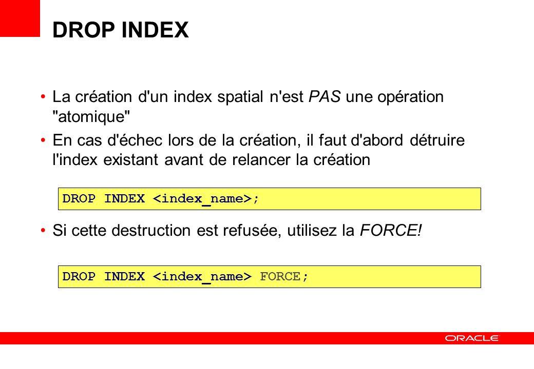 Comment trouver de l information sur les index spatiaux USER_INDEXES INDEX_TYPE = DOMAIN et ITYP_NAME = SPATIAL_INDEX USER_SDO_INDEX_INFO La colonne SDO_INDEX_TABLE identifie la table physique contenant l index proprement dit (table dont le nom est de la forme MDRT_xxxx$) USER_SDO_INDEX_METADATA Comme ci-dessus, mais avec plus de détails: nombre de nœuds, taille des nœud, hauteur de l arbre d index, etc
