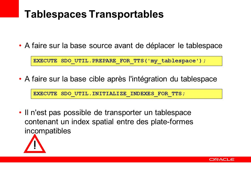 Tablespaces Transportables A faire sur la base source avant de déplacer le tablespace A faire sur la base cible après l'intégration du tablespace Il n