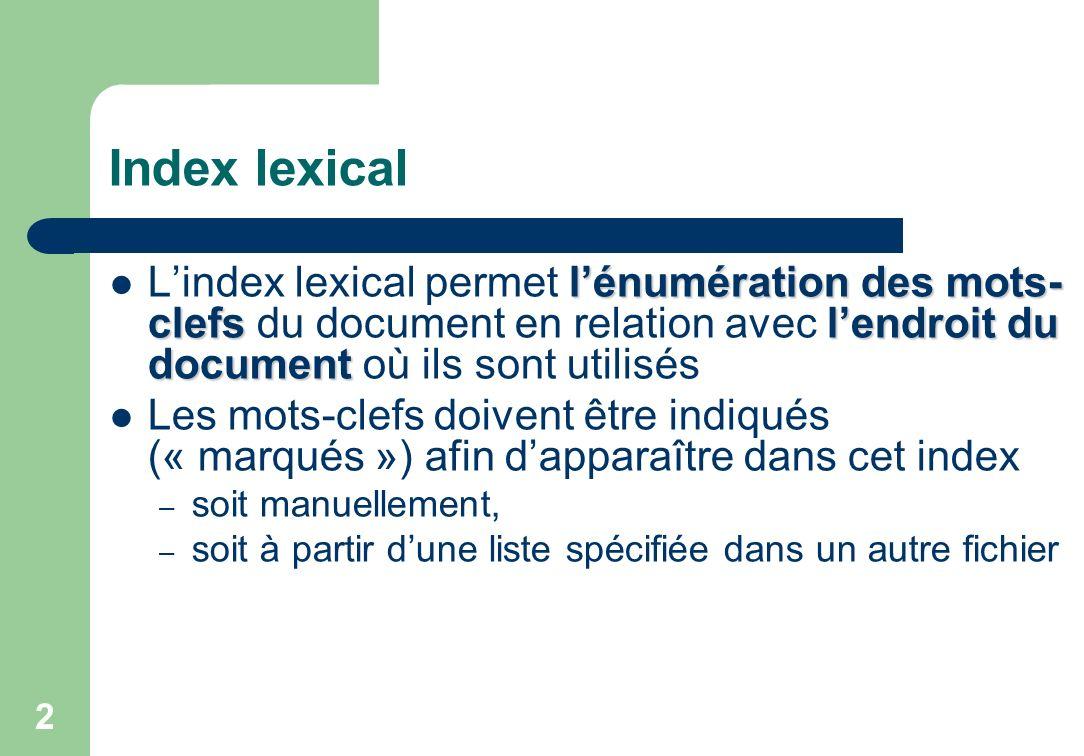 Index lexical lénumération des mots- clefslendroit du document Lindex lexical permet lénumération des mots- clefs du document en relation avec lendroit du document où ils sont utilisés Les mots-clefs doivent être indiqués (« marqués ») afin dapparaître dans cet index – soit manuellement, – soit à partir dune liste spécifiée dans un autre fichier 2