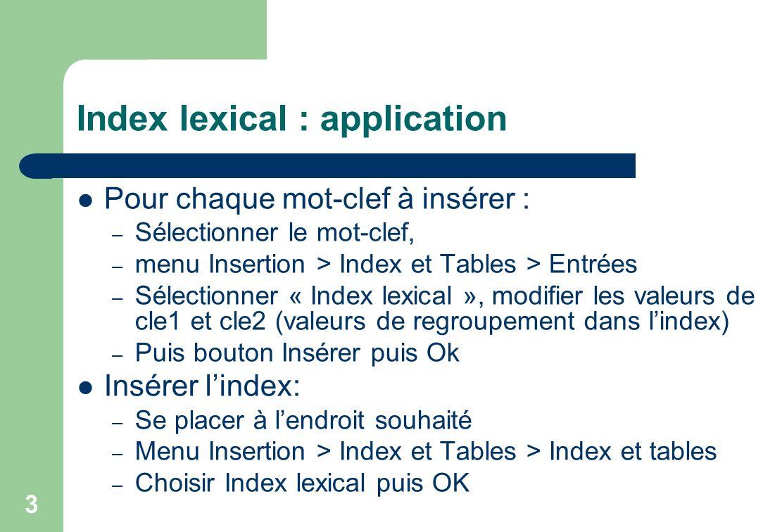 Index lexical : application Pour chaque mot-clef à insérer : – Sélectionner le mot-clef, – menu Insertion > Index et Tables > Entrées – Sélectionner « Index lexical », modifier les valeurs de cle1 et cle2 (valeurs de regroupement dans lindex) – Puis bouton Insérer puis Ok Insérer lindex: – Se placer à lendroit souhaité – Menu Insertion > Index et Tables > Index et tables – Choisir Index lexical puis OK 3