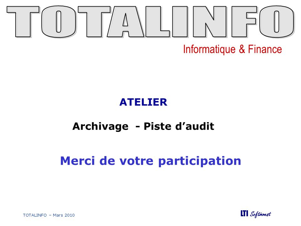 Informatique & Finance LTI Softinvest TOTALINFO – Mars 2010 Merci de votre participation ATELIER Archivage - Piste daudit
