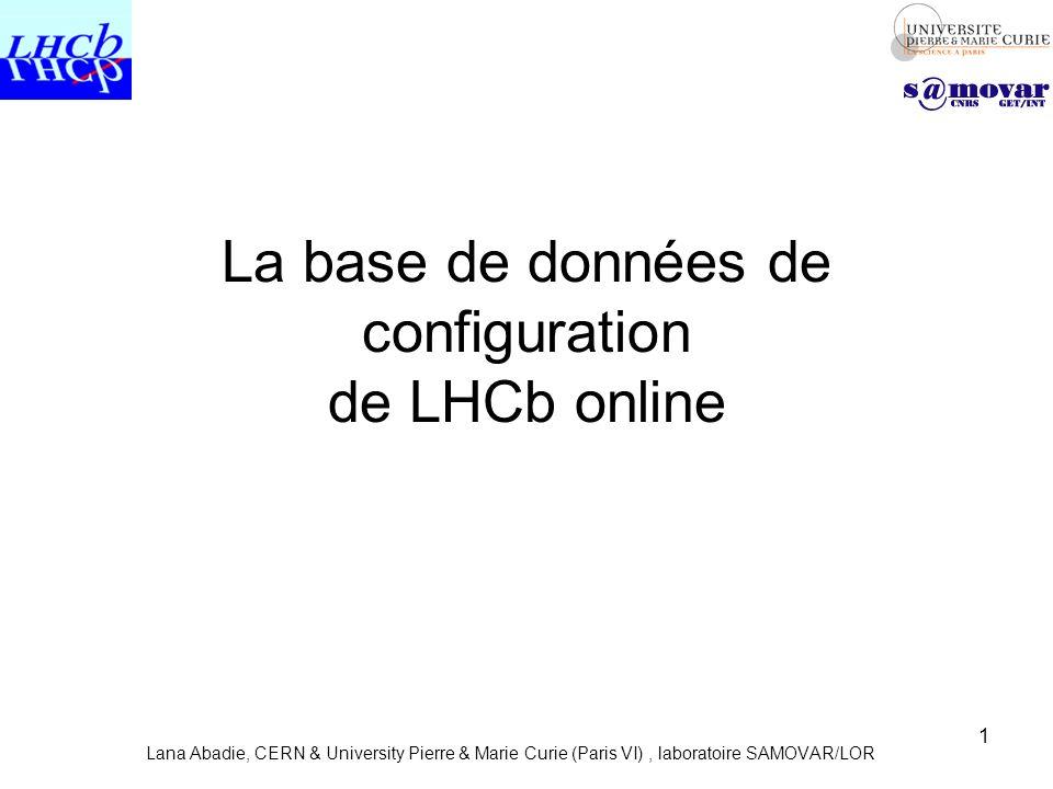 1 La base de données de configuration de LHCb online Lana Abadie, CERN & University Pierre & Marie Curie (Paris VI), laboratoire SAMOVAR/LOR