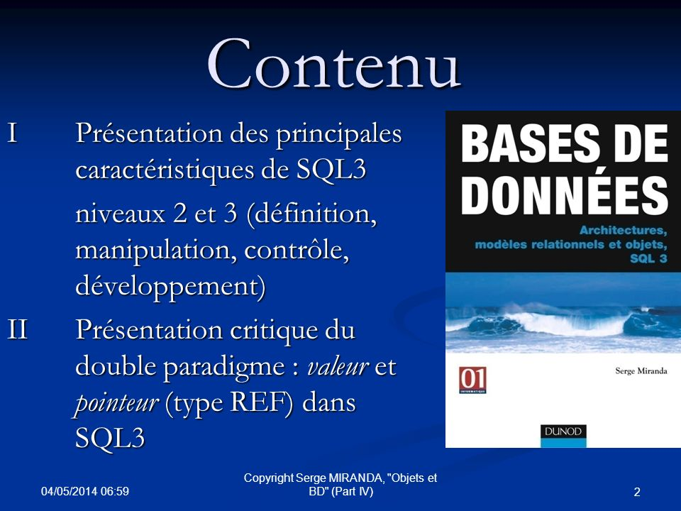 04/05/2014 07:01 13 Copyright Serge MIRANDA, Objets et BD (Part IV)SQL3 C : TYPES (ADT) et TABLES ADT : types de données complexe défini par l utilisateur : OBJECT ADT (avec OID) : classe dobjets VALUE ADT » (sans OID) : type de base Support dobjets complexes (tables ou ADT) : - Constructeur de Collections : SET , LIST , MULTISET (agrégation de tables) - Constructeur tuple/produit cartésien (ROW)