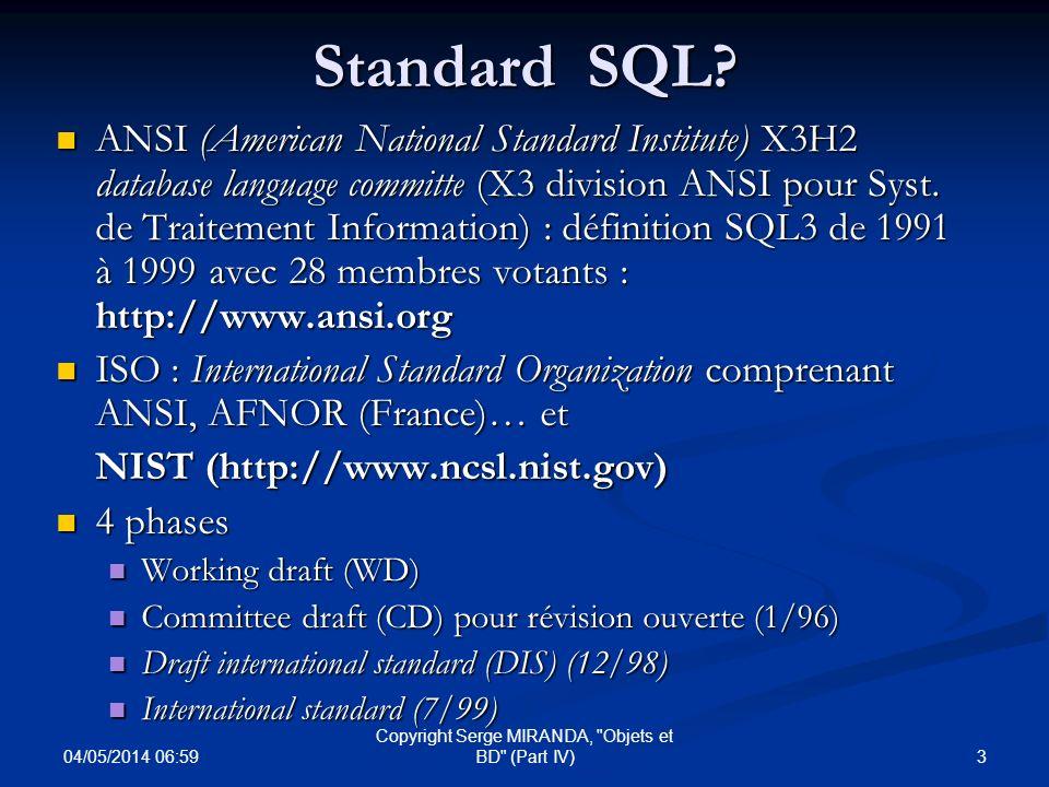 04/05/2014 07:01 4 Copyright Serge MIRANDA, Objets et BD (Part IV) Standard SQL(petite histoire) SEQUEL 1 (1974) de System R dIBM SEQUEL 1 (1974) de System R dIBM SEQUEL 2 (1977) SEQUEL 2 (1977) SQL 1 (Ansi : 1986 ; ISO : 1987) : 100 pages puis révisions en 1989, « SQL89 » SQL 1 (Ansi : 1986 ; ISO : 1987) : 100 pages puis révisions en 1989, « SQL89 » Avec des systèmes de tests et de validation développés par le NIST (National Institute of Standards and Technology) pour éviter problèmes de Codasyl SQL2 (1992, « SQL92 ») par X3H2 : 600 pages avec 3 niveaux SQL2 (1992, « SQL92 ») par X3H2 : 600 pages avec 3 niveaux Niv.