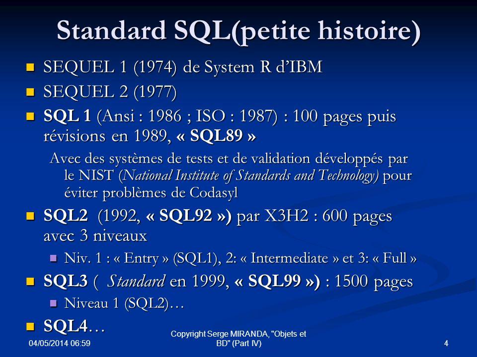 04/05/2014 07:01 15 Copyright Serge MIRANDA, Objets et BD (Part IV) SQL3 E * PSM (Persistent Stored Module) : regroupement de routines dans schéma objet/procédures STOCKEES * Routines (SQL ou externe) associées aux tables/ADT/base : * Routines (SQL ou externe) associées aux tables/ADT/base : - Functions ( Actor », « Constructor » ou destructor ) - Procedures * 3 Niveaux d encapsulation pour un ADT (idem C++) ( Private , Protected« (sous type), Public ) * 3 Niveaux d encapsulation pour un ADT (idem C++) ( Private , Protected« (sous type), Public )