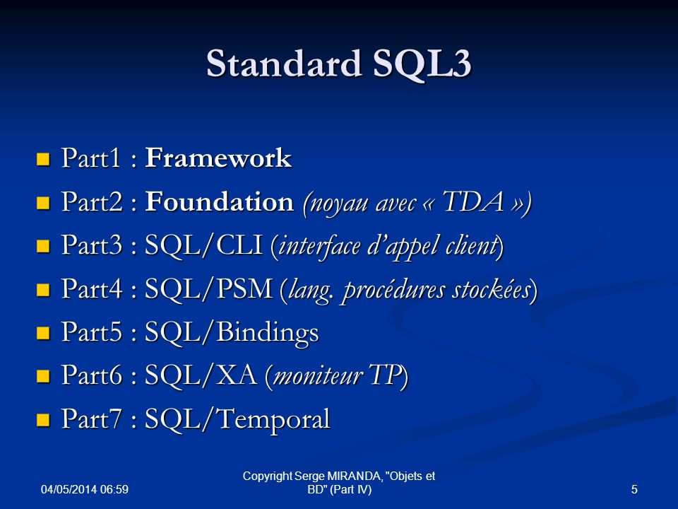 04/05/2014 07:01 6 Copyright Serge MIRANDA, Objets et BD (Part IV) Rappels : Principales nouveautés SQL2 + d « orthogonalité » (EX: Tables dérivées dans from..) + d « orthogonalité » (EX: Tables dérivées dans from..) + de types : varchar, bit, character sets, date, time, interval + de types : varchar, bit, character sets, date, time, interval + dopérateurs :Union, Cross et Natural JOIN … + dopérateurs :Union, Cross et Natural JOIN … Difference (EXCEPT) et Intersection (INTERSECT) Difference (EXCEPT) et Intersection (INTERSECT) Prédicats MATCH, BETWEEN, LIKE (Exemple :..Where AVNOM Like Airbus%) … Prédicats MATCH, BETWEEN, LIKE (Exemple :..Where AVNOM Like Airbus%) … Apparition partielle des domaines : create DOMAINS Apparition partielle des domaines : create DOMAINS NULL NULL + Définition relationnelle :Clé primaire et intégrité référentielle + Définition relationnelle :Clé primaire et intégrité référentielle Niveaux disolation pour transactions, CASE… Niveaux disolation pour transactions, CASE…
