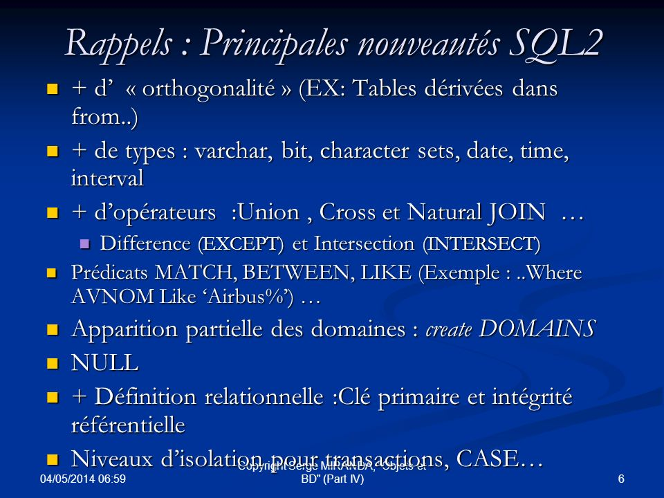 04/05/2014 07:01 47 Copyright Serge MIRANDA, Objets et BD (Part IV) SQL3 (Définition) : TABLES Possibilité d utiliser un type prédéfini pour la table (Vision tabulaire dune classe ; persistance des objets dune classe) EX : CREATE TABLE pilotes OF t-pilote ; Possibilité de définir un nouveau type –Le type est celui des tuples de la table EX : CREATE TABLE Constructeurs OF NEW TYPE Constructeur (nom VARCHAR, total MONEY) ;