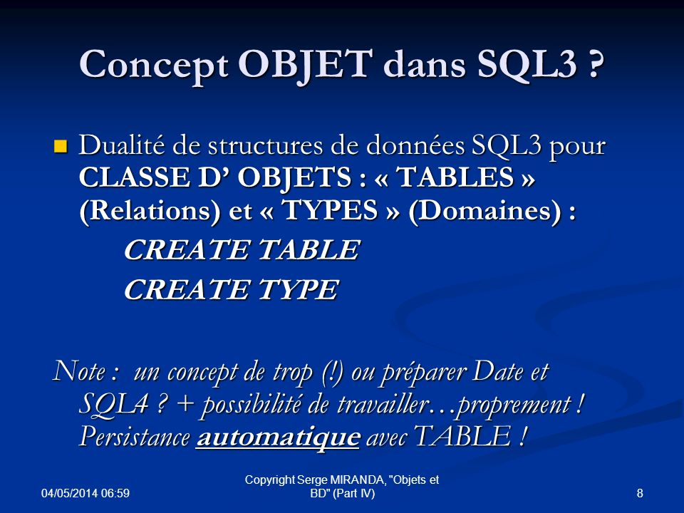 04/05/2014 07:01 59 Copyright Serge MIRANDA, Objets et BD (Part IV) SQL3 (Contrôle) : TRANSACTIONS Début et fin explicites pour transactions : START/COMMIT TRANSACTION avec ISOLATION LEVEL (Read uncommitted, read committed, repeatable read, serializable) et 2 modes daccès (read only, read write) Début et fin explicites pour transactions : START/COMMIT TRANSACTION avec ISOLATION LEVEL (Read uncommitted, read committed, repeatable read, serializable) et 2 modes daccès (read only, read write) SET LOCAL TRANSACTION (pour transactions réparties) SET LOCAL TRANSACTION (pour transactions réparties) SET CONSTRAINTS (deferred, immediate) SET CONSTRAINTS (deferred, immediate) transactions en mode asynchrone avec async, savepoint, rollback to savepoint..