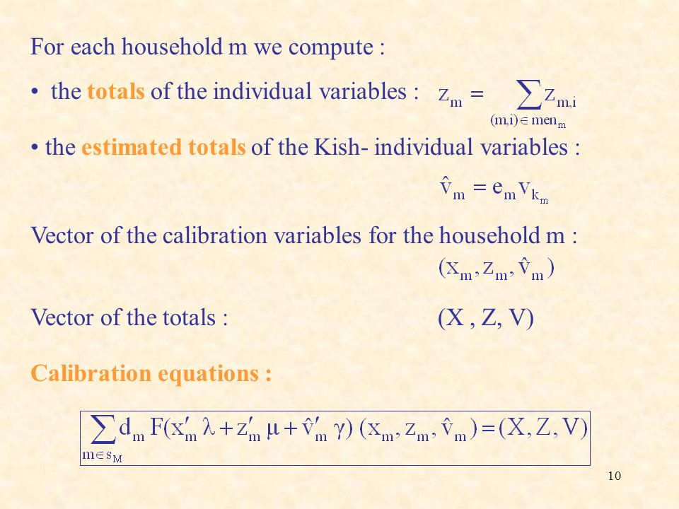 10 For each household m we compute : the totals of the individual variables : the estimated totals of the Kish- individual variables : Vector of the c