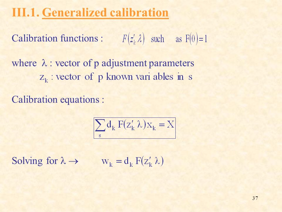 37 III.1. Generalized calibration Calibration functions : where : vector of p adjustment parameters Calibration equations : Solving for