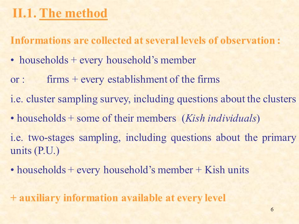 6 Informations are collected at several levels of observation : households + every households member or : firms + every establishment of the firms i.e