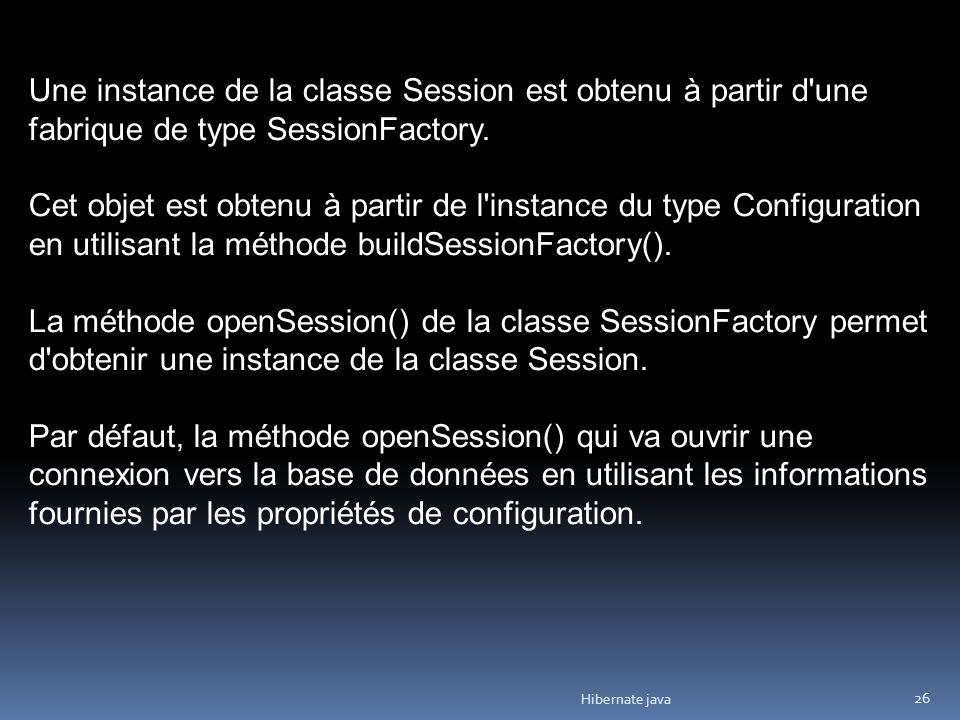 Hibernate java 26 Une instance de la classe Session est obtenu à partir d'une fabrique de type SessionFactory. Cet objet est obtenu à partir de l'inst