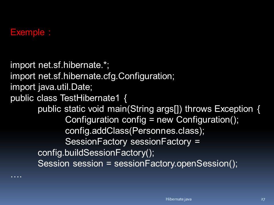 Hibernate java 27 Exemple : import net.sf.hibernate.*; import net.sf.hibernate.cfg.Configuration; import java.util.Date; public class TestHibernate1 {