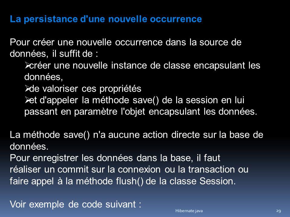 Hibernate java 29 La persistance d'une nouvelle occurrence Pour créer une nouvelle occurrence dans la source de données, il suffit de : créer une nouv