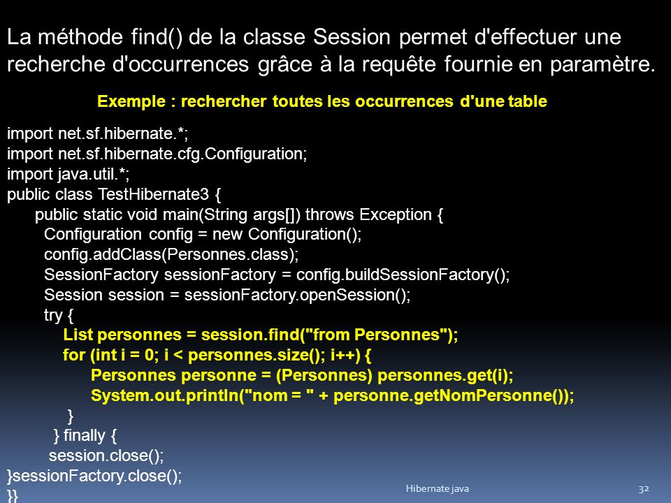 Hibernate java 32 La méthode find() de la classe Session permet d'effectuer une recherche d'occurrences grâce à la requête fournie en paramètre. Exemp